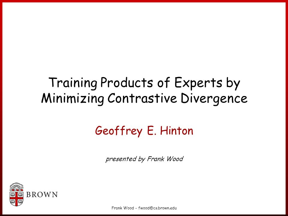 Frank Wood - fwood@cs.brown.edu Training Products of Experts by Minimizing Contrastive Divergence Geoffrey E.