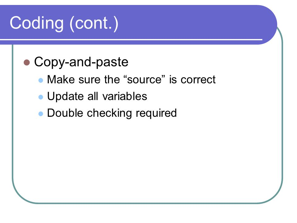 Coding (cont.) Copy-and-paste Make sure the source is correct Update all variables Double checking required