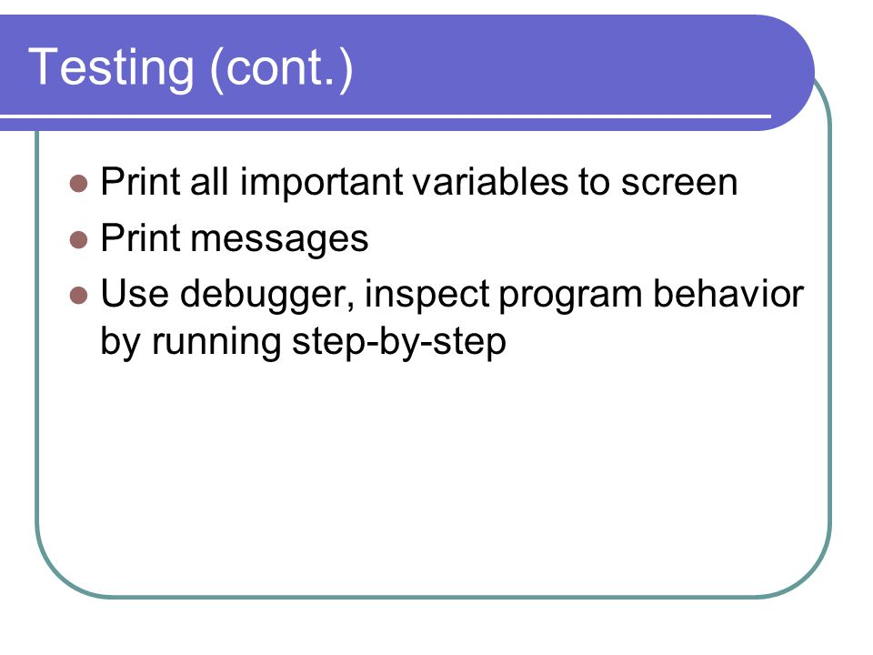 Testing (cont.) Print all important variables to screen Print messages Use debugger, inspect program behavior by running step-by-step
