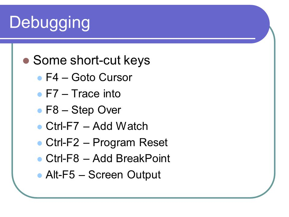 Debugging Some short-cut keys F4 – Goto Cursor F7 – Trace into F8 – Step Over Ctrl-F7 – Add Watch Ctrl-F2 – Program Reset Ctrl-F8 – Add BreakPoint Alt-F5 – Screen Output