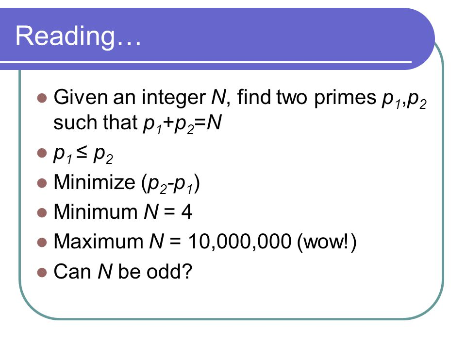 Reading… Given an integer N, find two primes p 1,p 2 such that p 1 +p 2 =N p 1 ≤ p 2 Minimize (p 2 -p 1 ) Minimum N = 4 Maximum N = 10,000,000 (wow!) Can N be odd