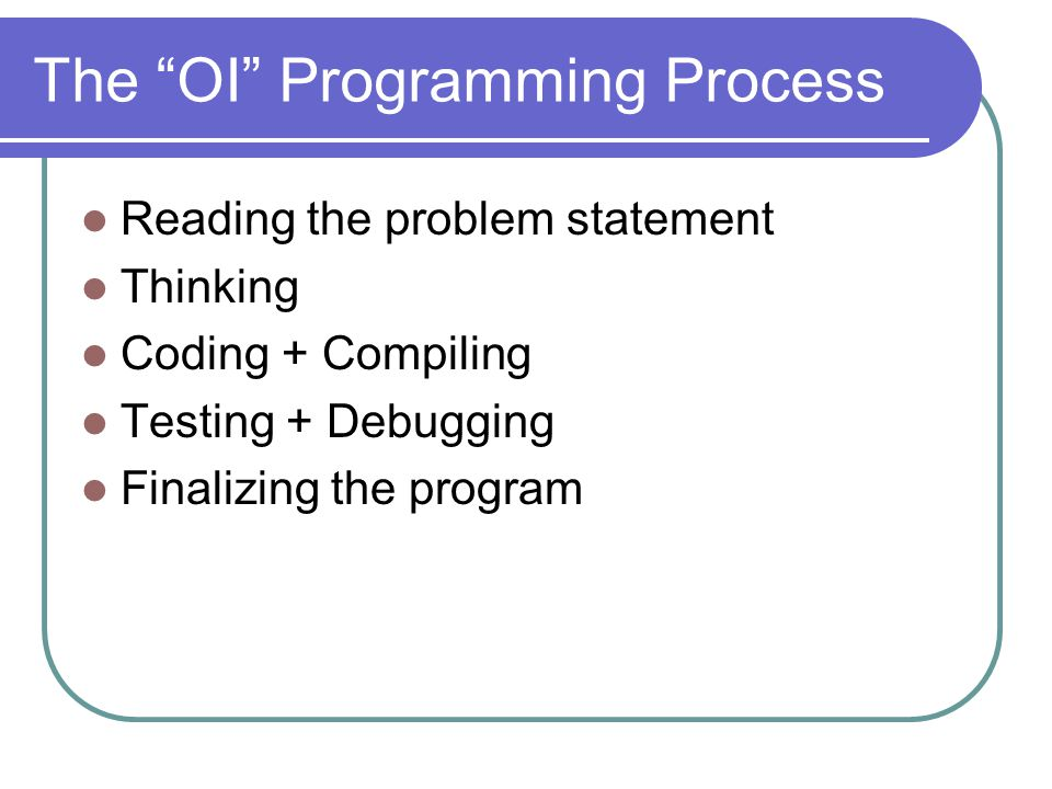 The OI Programming Process Reading the problem statement Thinking Coding + Compiling Testing + Debugging Finalizing the program