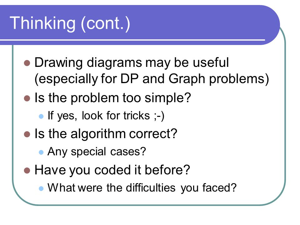 Thinking (cont.) Drawing diagrams may be useful (especially for DP and Graph problems) Is the problem too simple.