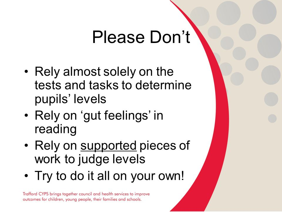 Please Don't Rely almost solely on the tests and tasks to determine pupils' levels Rely on 'gut feelings' in reading Rely on supported pieces of work to judge levels Try to do it all on your own!