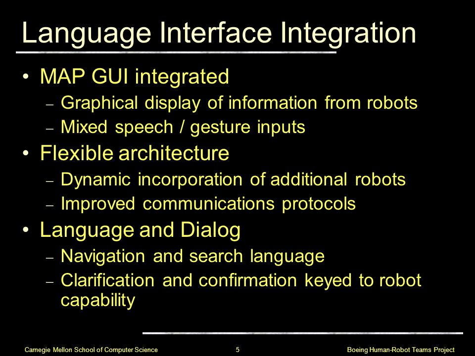 Boeing Human-Robot Teams Project 5 Carnegie Mellon School of Computer Science Language Interface Integration MAP GUI integrated  Graphical display of information from robots  Mixed speech / gesture inputs Flexible architecture  Dynamic incorporation of additional robots  Improved communications protocols Language and Dialog  Navigation and search language  Clarification and confirmation keyed to robot capability
