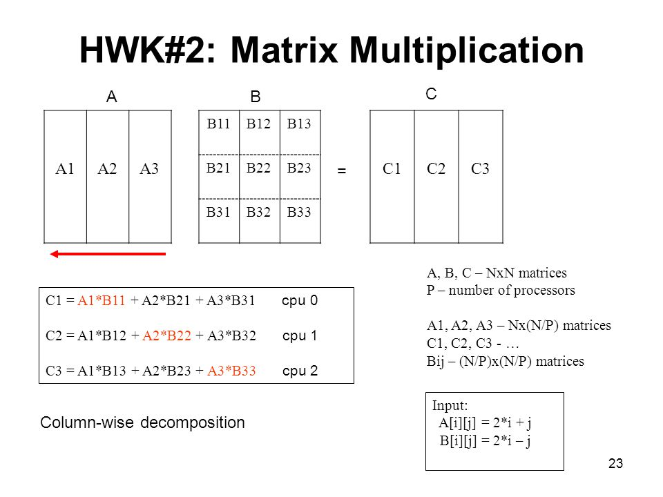 23 HWK#2: Matrix Multiplication A1A2A3 B11B12B13 B21B22B23 B31B32B33 C1C2C3 = AB C C1 = A1*B11 + A2*B21 + A3*B31 cpu 0 C2 = A1*B12 + A2*B22 + A3*B32 cpu 1 C3 = A1*B13 + A2*B23 + A3*B33 cpu 2 A, B, C – NxN matrices P – number of processors A1, A2, A3 – Nx(N/P) matrices C1, C2, C3 - … Bij – (N/P)x(N/P) matrices Input: A[i][j] = 2*i + j B[i][j] = 2*i – j Column-wise decomposition