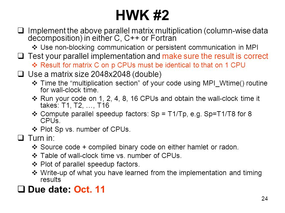24 HWK #2  Implement the above parallel matrix multiplication (column-wise data decomposition) in either C, C++ or Fortran  Use non-blocking communication or persistent communication in MPI  Test your parallel implementation and make sure the result is correct  Result for matrix C on p CPUs must be identical to that on 1 CPU  Use a matrix size 2048x2048 (double)  Time the multiplication section of your code using MPI_Wtime() routine for wall-clock time.