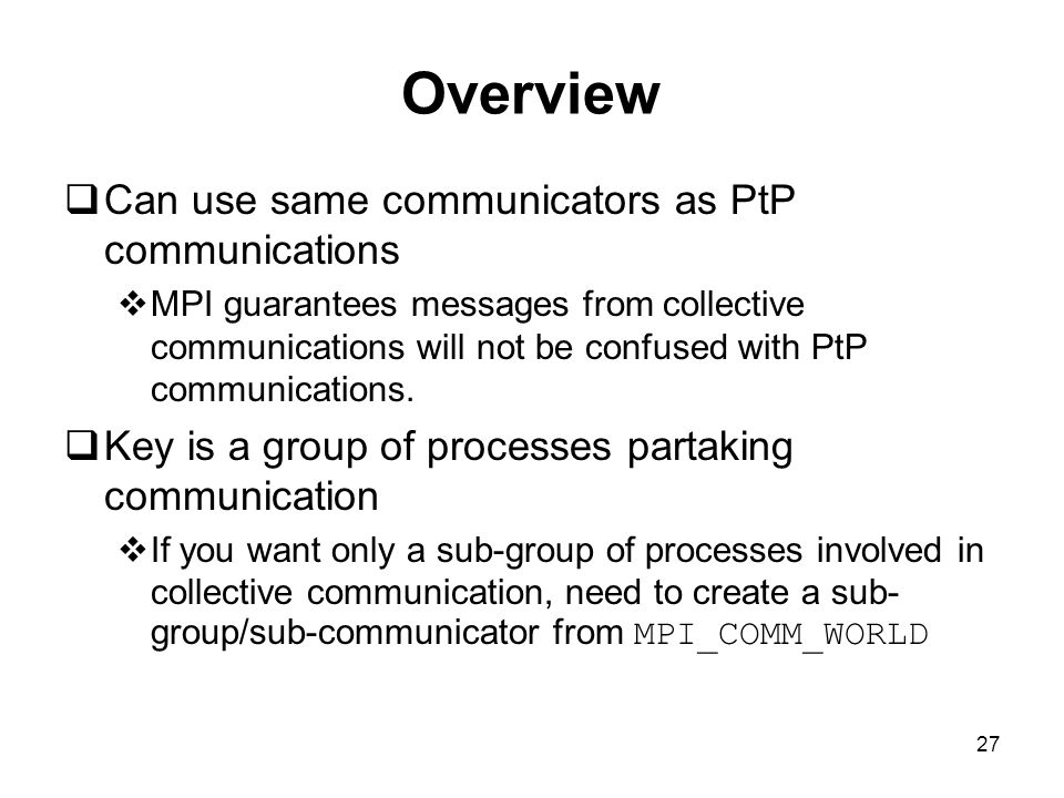 27 Overview  Can use same communicators as PtP communications  MPI guarantees messages from collective communications will not be confused with PtP communications.
