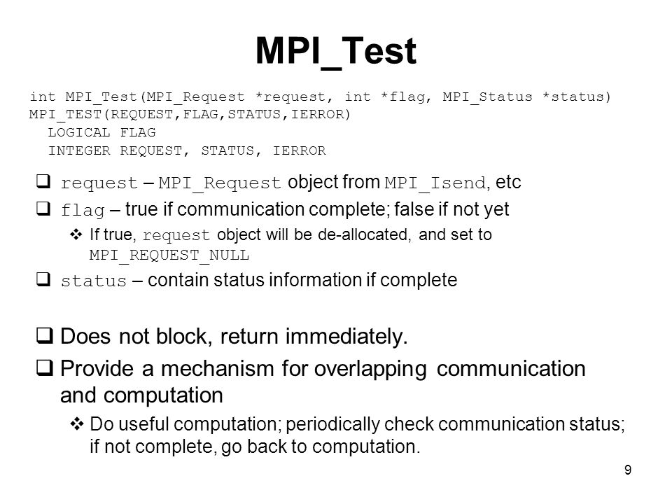 9 MPI_Test  request – MPI_Request object from MPI_Isend, etc  flag – true if communication complete; false if not yet  If true, request object will be de-allocated, and set to MPI_REQUEST_NULL  status – contain status information if complete  Does not block, return immediately.