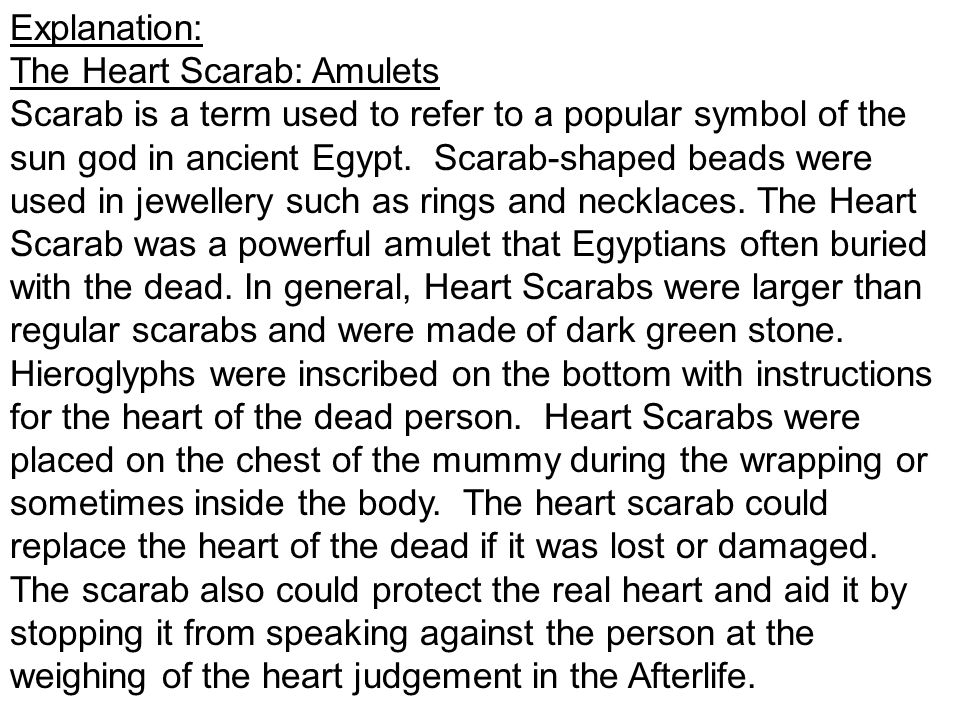 Explanation: The Heart Scarab: Amulets Scarab is a term used to refer to a popular symbol of the sun god in ancient Egypt.