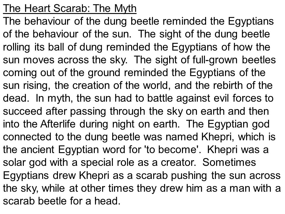 The Heart Scarab: The Myth The behaviour of the dung beetle reminded the Egyptians of the behaviour of the sun.