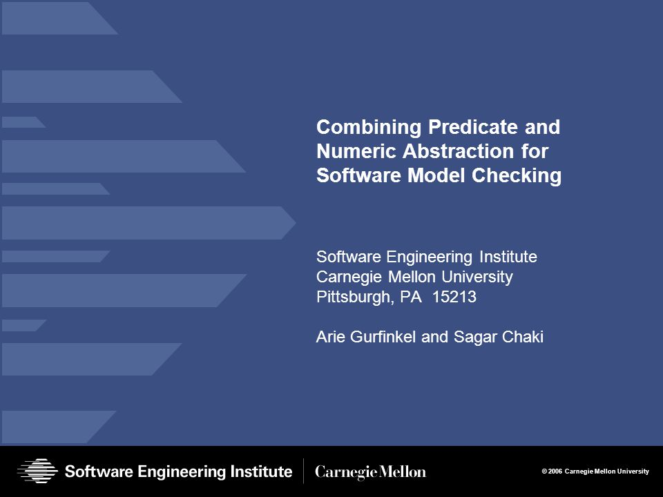 © 2006 Carnegie Mellon University Combining Predicate and Numeric Abstraction for Software Model Checking Software Engineering Institute Carnegie Mellon University Pittsburgh, PA 15213 Arie Gurfinkel and Sagar Chaki