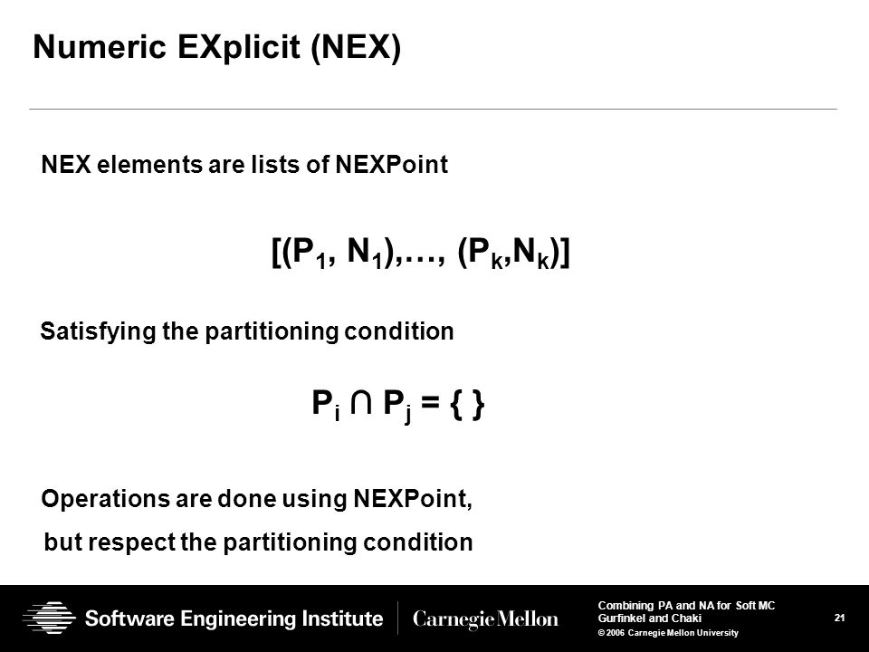 21 Combining PA and NA for Soft MC Gurfinkel and Chaki © 2006 Carnegie Mellon University Numeric EXplicit (NEX) NEX elements are lists of NEXPoint [(P 1, N 1 ),…, (P k,N k )] Satisfying the partitioning condition P i ∩ P j = { } Operations are done using NEXPoint, but respect the partitioning condition