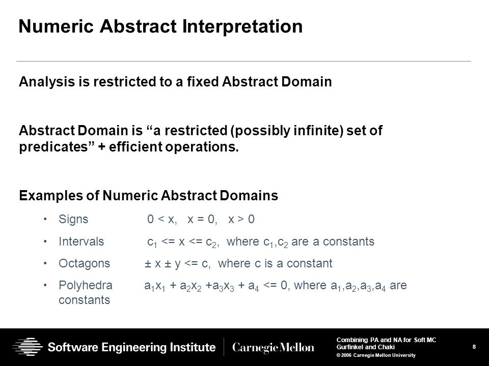 8 Combining PA and NA for Soft MC Gurfinkel and Chaki © 2006 Carnegie Mellon University Numeric Abstract Interpretation Analysis is restricted to a fixed Abstract Domain Abstract Domain is a restricted (possibly infinite) set of predicates + efficient operations.