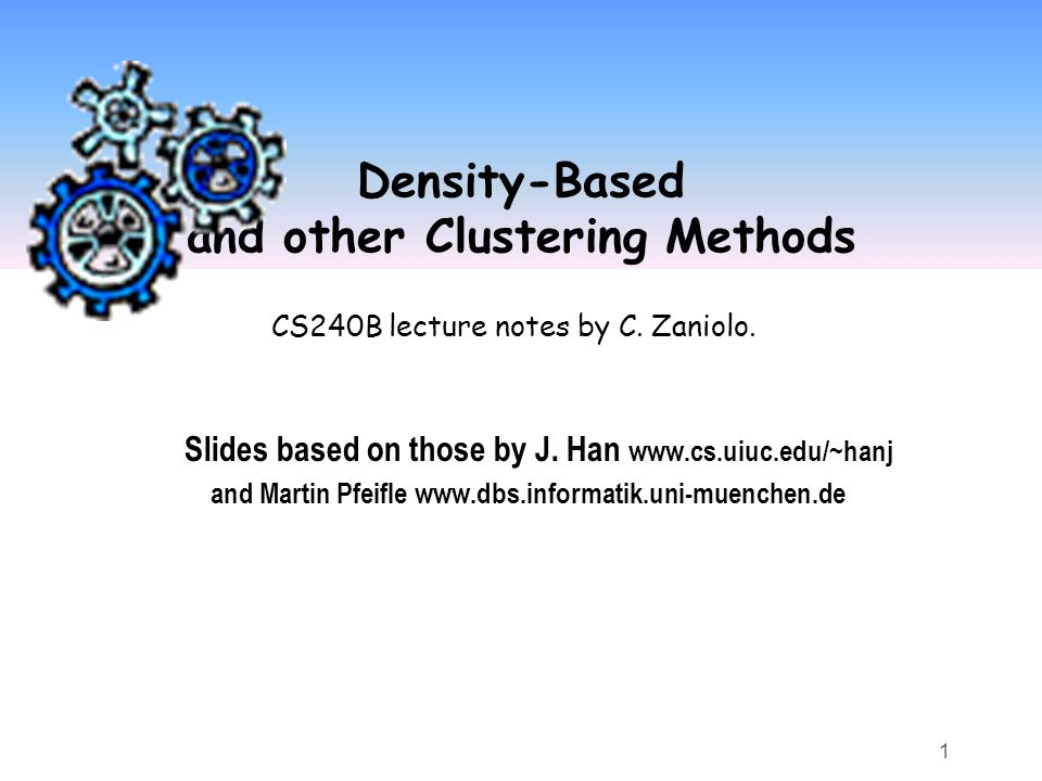 1 Density-Based and other Clustering Methods Slides based on those by J.