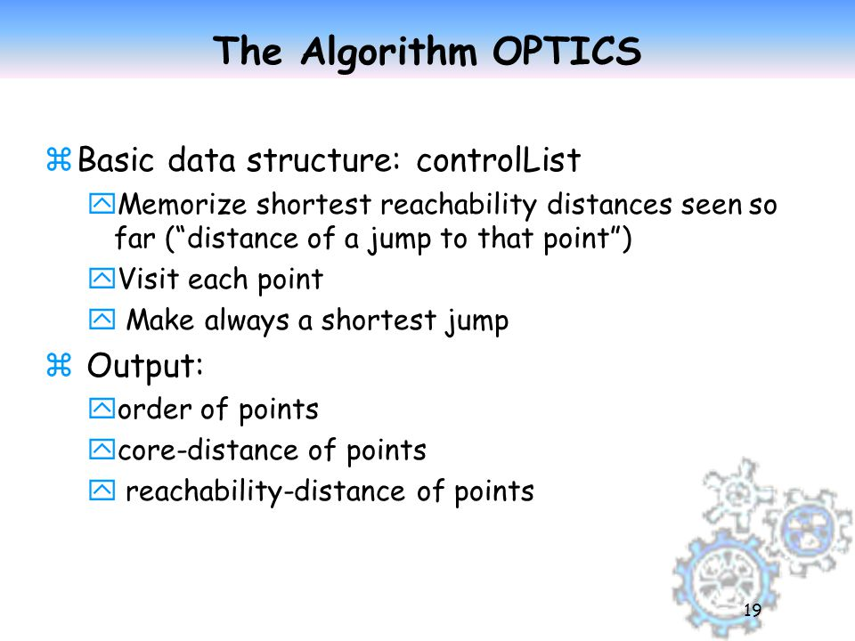 19 The Algorithm OPTICS zBasic data structure: controlList yMemorize shortest reachability distances seen so far ( distance of a jump to that point ) yVisit each point y Make always a shortest jump z Output: yorder of points ycore-distance of points y reachability-distance of points