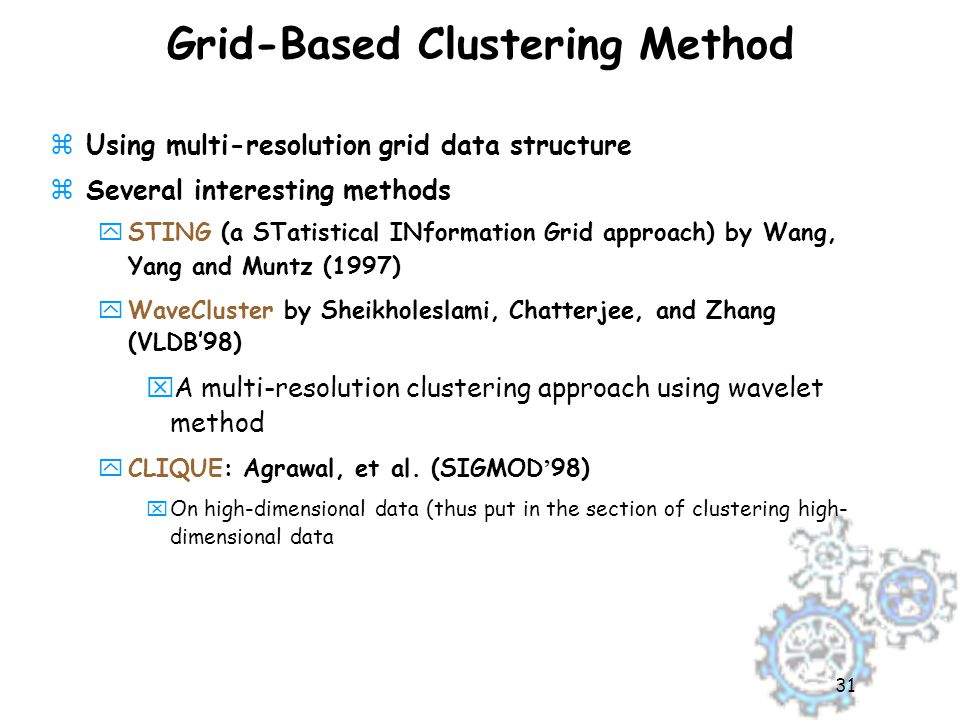 31 Grid-Based Clustering Method zUsing multi-resolution grid data structure zSeveral interesting methods ySTING (a STatistical INformation Grid approach) by Wang, Yang and Muntz (1997) yWaveCluster by Sheikholeslami, Chatterjee, and Zhang (VLDB'98) xA multi-resolution clustering approach using wavelet method  CLIQUE: Agrawal, et al.