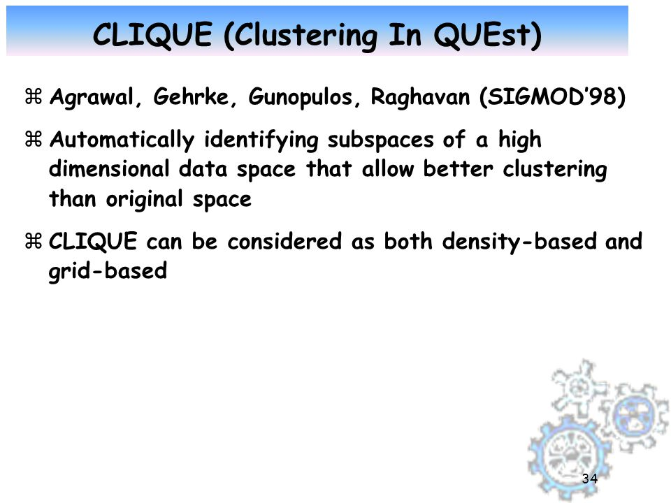 34 CLIQUE (Clustering In QUEst) zAgrawal, Gehrke, Gunopulos, Raghavan (SIGMOD'98) zAutomatically identifying subspaces of a high dimensional data space that allow better clustering than original space zCLIQUE can be considered as both density-based and grid-based
