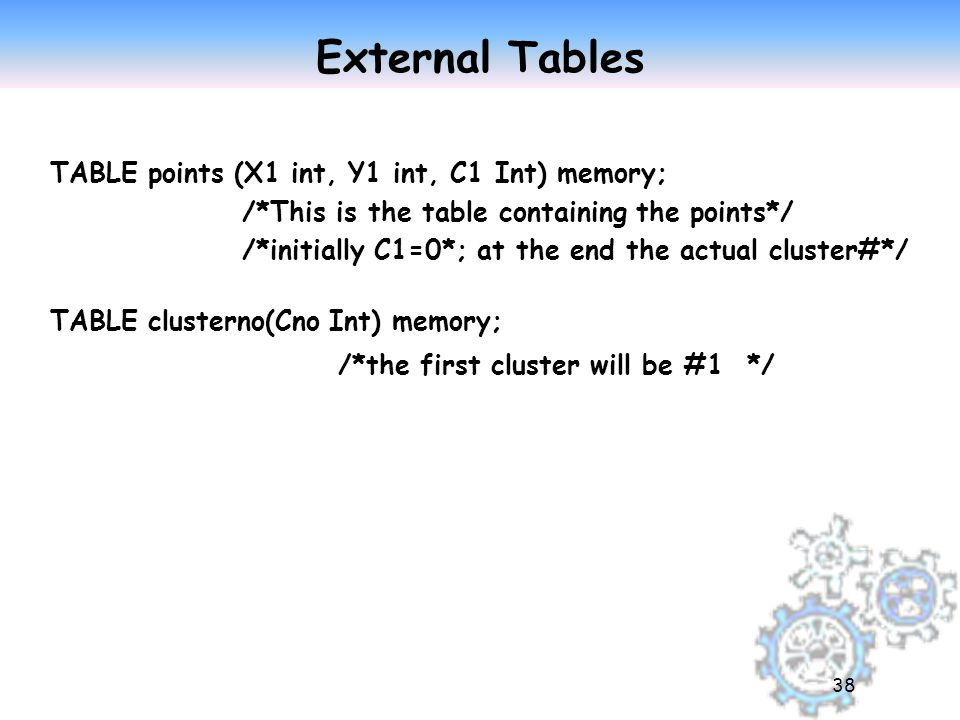 38 External Tables TABLE points (X1 int, Y1 int, C1 Int) memory; /*This is the table containing the points*/ /*initially C1=0*; at the end the actual cluster#*/ TABLE clusterno(Cno Int) memory; /*the first cluster will be #1 */