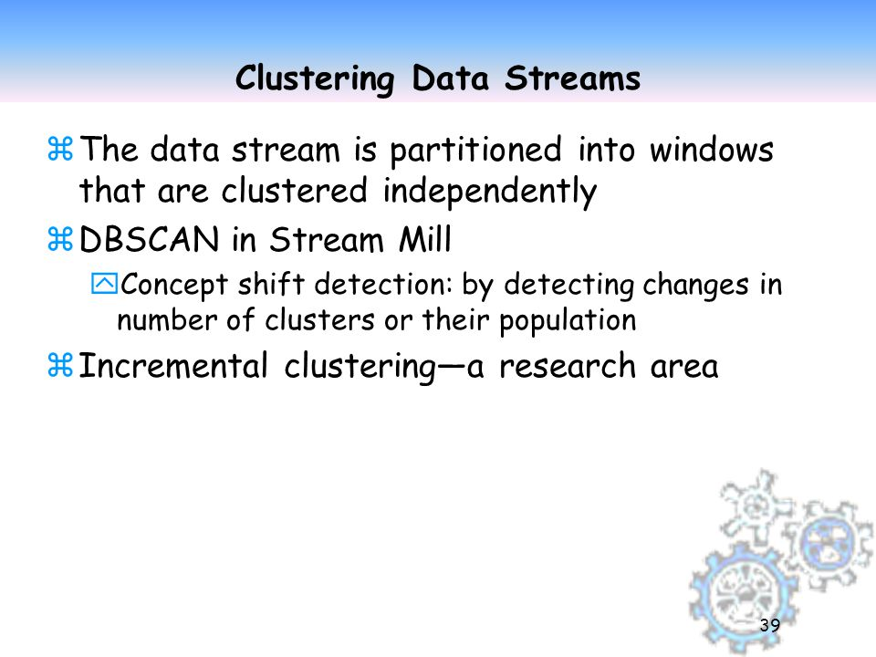 39 Clustering Data Streams zThe data stream is partitioned into windows that are clustered independently zDBSCAN in Stream Mill yConcept shift detection: by detecting changes in number of clusters or their population zIncremental clustering—a research area