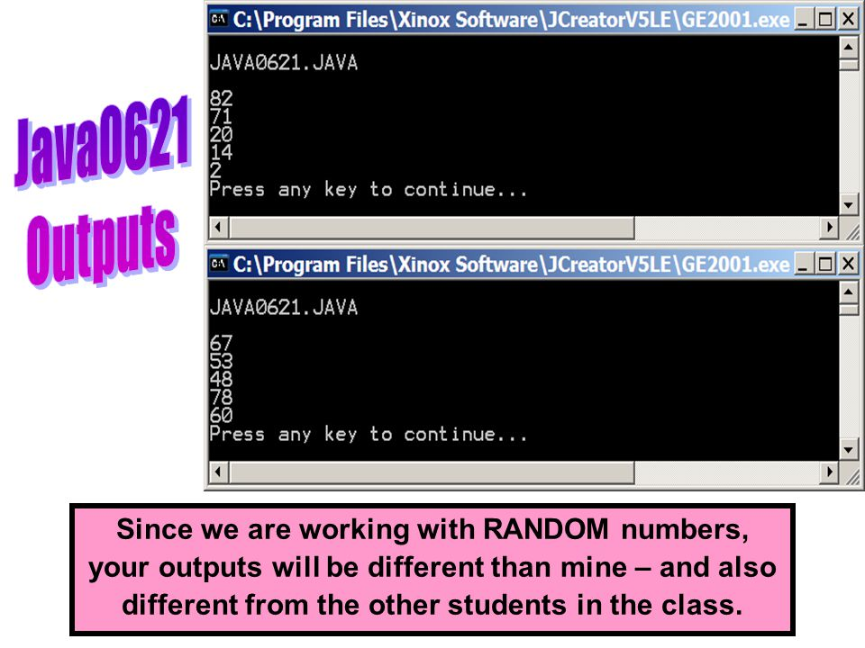 Since we are working with RANDOM numbers, your outputs will be different than mine – and also different from the other students in the class.