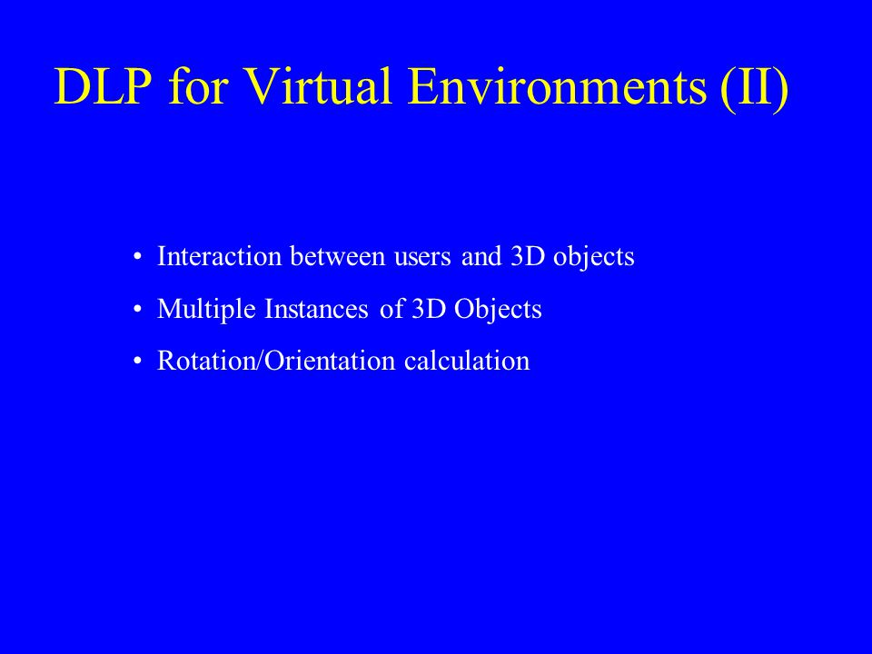 DLP for Virtual Environments (II) Interaction between users and 3D objects Multiple Instances of 3D Objects Rotation/Orientation calculation