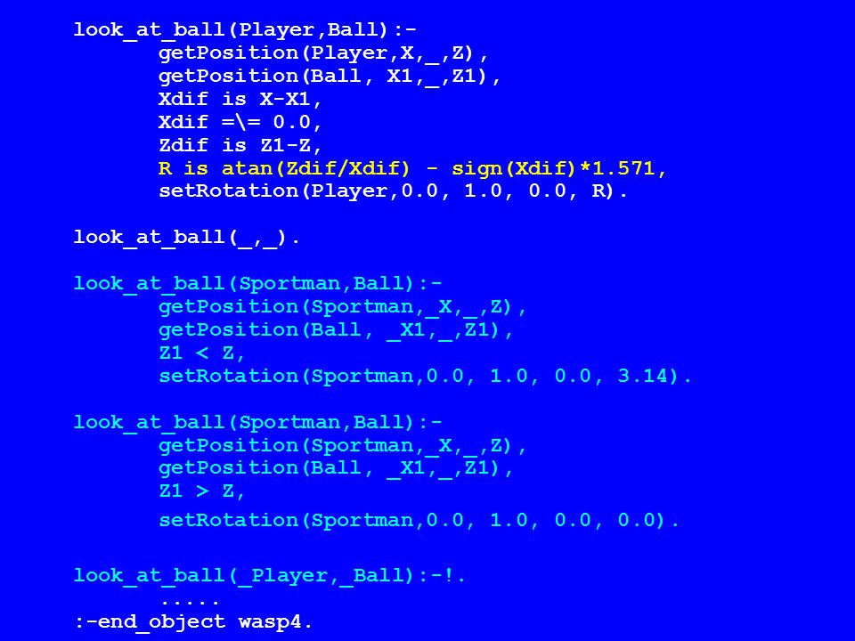 look_at_ball(Player,Ball):- getPosition(Player,X,_,Z), getPosition(Ball, X1,_,Z1), Xdif is X-X1, Xdif =\= 0.0, Zdif is Z1-Z, R is atan(Zdif/Xdif) - sign(Xdif)*1.571, setRotation(Player,0.0, 1.0, 0.0, R).
