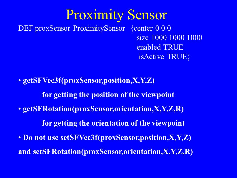 Proximity Sensor DEF proxSensor ProximitySensor {center 0 0 0 size 1000 1000 1000 enabled TRUE isActive TRUE} getSFVec3f(proxSensor,position,X,Y,Z) for getting the position of the viewpoint getSFRotation(proxSensor,orientation,X,Y,Z,R) for getting the orientation of the viewpoint Do not use setSFVec3f(proxSensor,position,X,Y,Z) and setSFRotation(proxSensor,orientation,X,Y,Z,R)