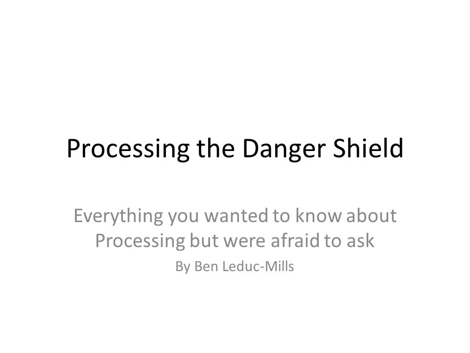 Processing the Danger Shield Everything you wanted to know about Processing but were afraid to ask By Ben Leduc-Mills