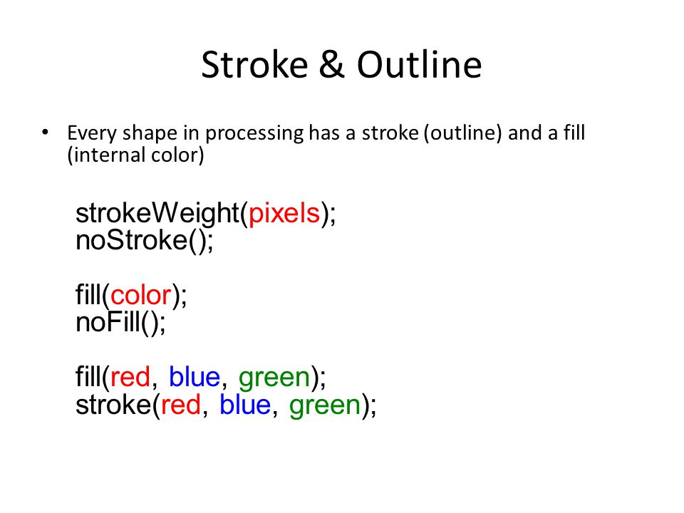 Stroke & Outline Every shape in processing has a stroke (outline) and a fill (internal color) strokeWeight(pixels); noStroke(); fill(color); noFill(); fill(red, blue, green); stroke(red, blue, green);