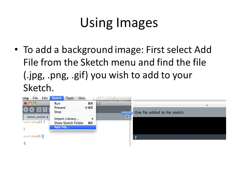 Using Images To add a background image: First select Add File from the Sketch menu and find the file (.jpg,.png,.gif) you wish to add to your Sketch.