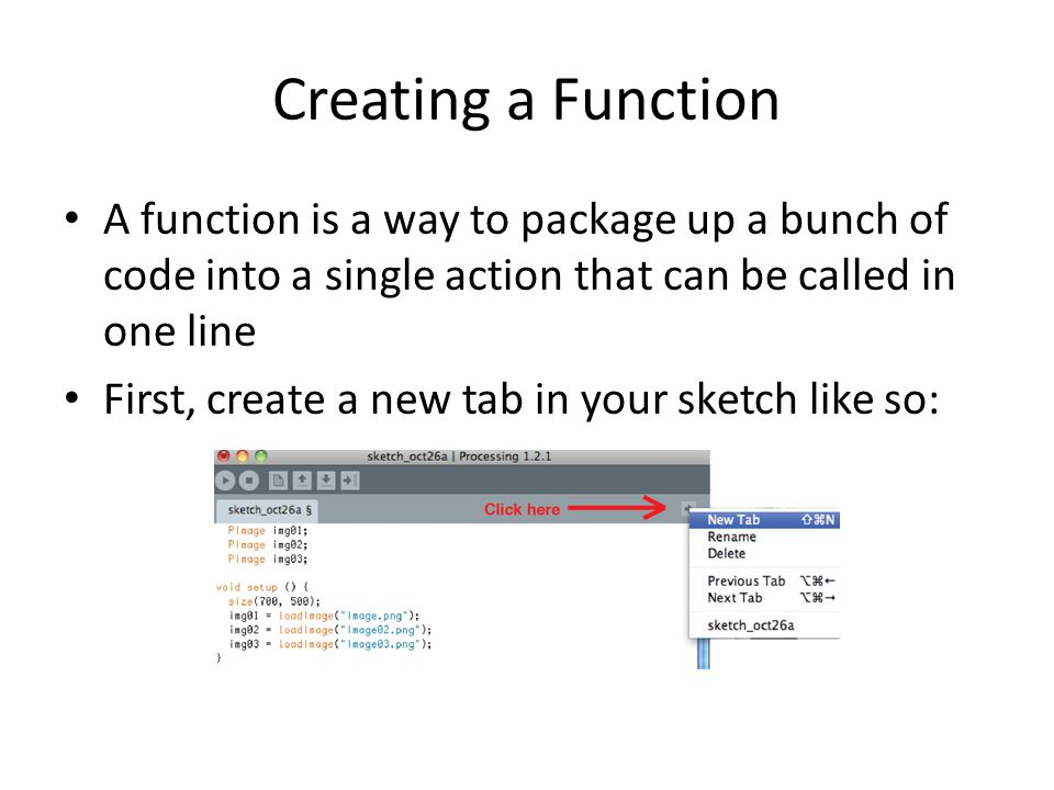 Creating a Function A function is a way to package up a bunch of code into a single action that can be called in one line First, create a new tab in your sketch like so: