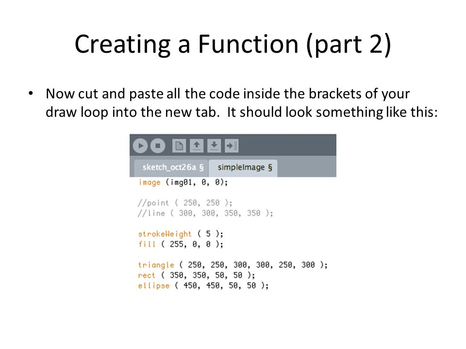 Creating a Function (part 2) Now cut and paste all the code inside the brackets of your draw loop into the new tab.