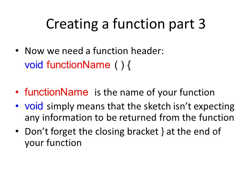 Creating a function part 3 Now we need a function header: void functionName ( ) { functionName is the name of your function void simply means that the sketch isn't expecting any information to be returned from the function Don't forget the closing bracket } at the end of your function