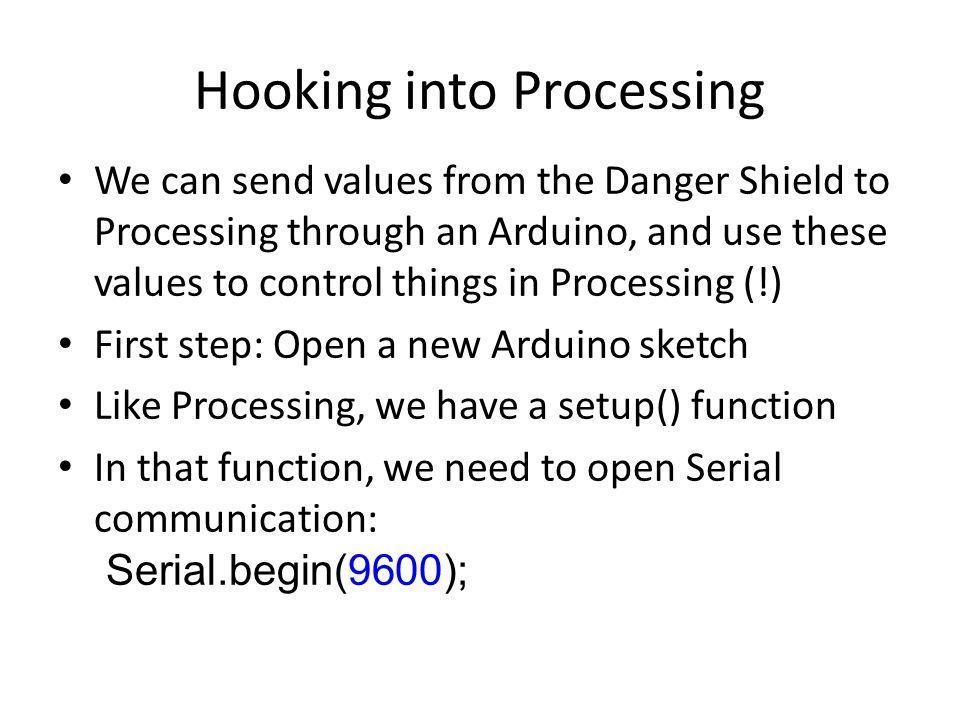 Hooking into Processing We can send values from the Danger Shield to Processing through an Arduino, and use these values to control things in Processing (!) First step: Open a new Arduino sketch Like Processing, we have a setup() function In that function, we need to open Serial communication: Serial.begin(9600);