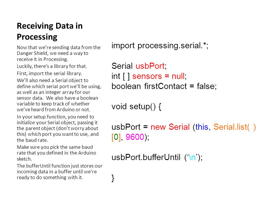 Receiving Data in Processing import processing.serial.*; Serial usbPort; int [ ] sensors = null; boolean firstContact = false; void setup() { usbPort = new Serial (this, Serial.list( ) [0], 9600); usbPort.bufferUntil ('\n'); } Now that we're sending data from the Danger Shield, we need a way to receive it in Processing.