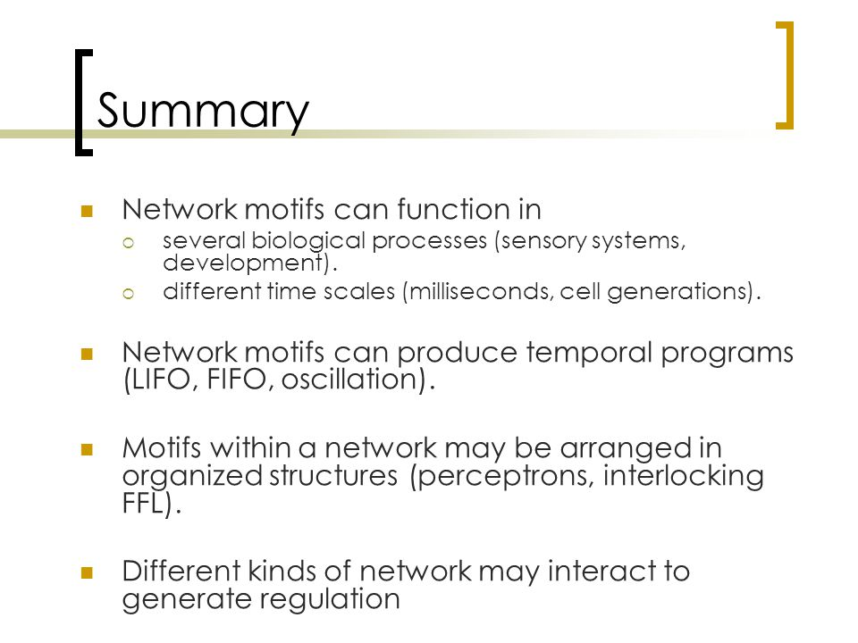 Summary Network motifs can function in  several biological processes (sensory systems, development).