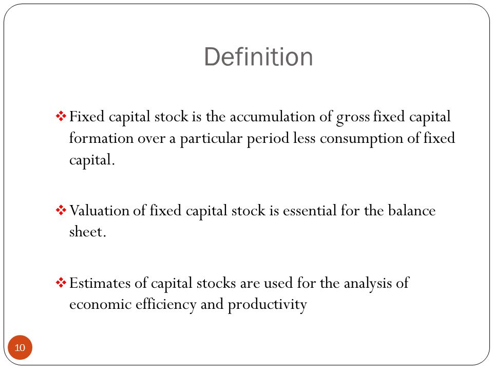 Definition  Fixed capital stock is the accumulation of gross fixed capital formation over a particular period less consumption of fixed capital.