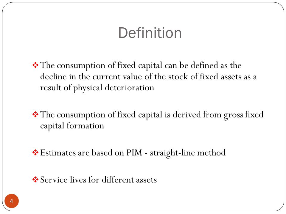 Definition  The consumption of fixed capital can be defined as the decline in the current value of the stock of fixed assets as a result of physical deterioration  The consumption of fixed capital is derived from gross fixed capital formation  Estimates are based on PIM - straight-line method  Service lives for different assets 4