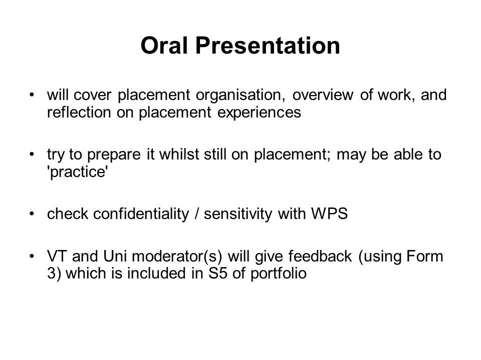 Oral Presentation will cover placement organisation, overview of work, and reflection on placement experiences try to prepare it whilst still on placement; may be able to practice check confidentiality / sensitivity with WPS VT and Uni moderator(s) will give feedback (using Form 3) which is included in S5 of portfolio