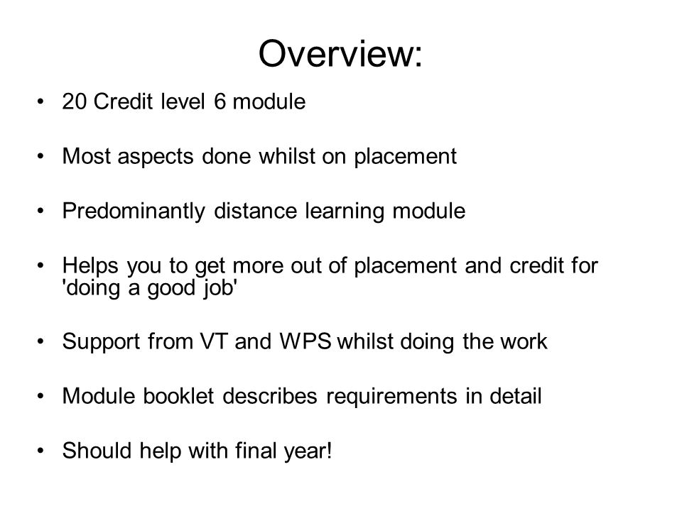 Overview: 20 Credit level 6 module Most aspects done whilst on placement Predominantly distance learning module Helps you to get more out of placement and credit for doing a good job Support from VT and WPS whilst doing the work Module booklet describes requirements in detail Should help with final year!