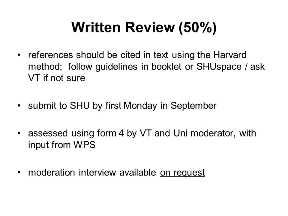 Written Review (50%) references should be cited in text using the Harvard method; follow guidelines in booklet or SHUspace / ask VT if not sure submit to SHU by first Monday in September assessed using form 4 by VT and Uni moderator, with input from WPS moderation interview available on request