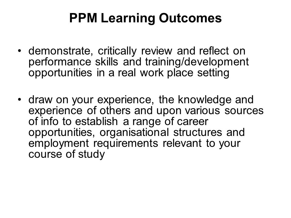 PPM Learning Outcomes demonstrate, critically review and reflect on performance skills and training/development opportunities in a real work place setting draw on your experience, the knowledge and experience of others and upon various sources of info to establish a range of career opportunities, organisational structures and employment requirements relevant to your course of study