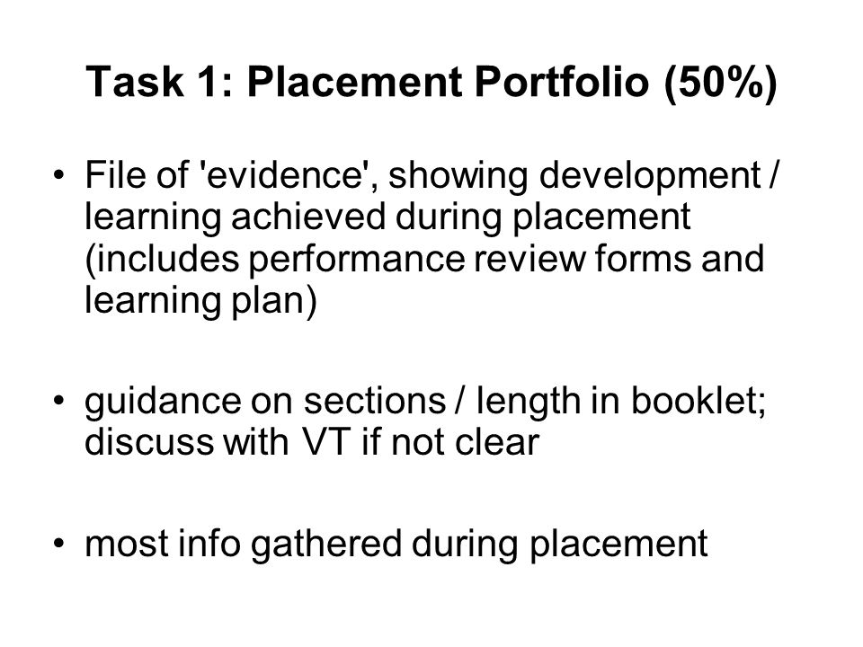 Task 1: Placement Portfolio (50%) File of evidence , showing development / learning achieved during placement (includes performance review forms and learning plan) guidance on sections / length in booklet; discuss with VT if not clear most info gathered during placement