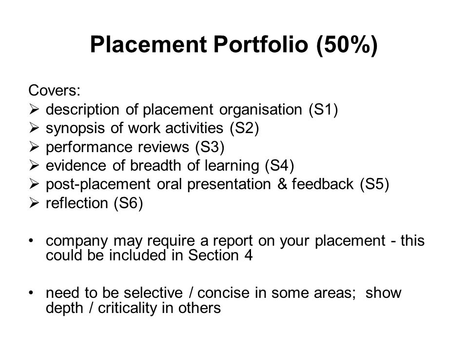 Placement Portfolio (50%) Covers:  description of placement organisation (S1)  synopsis of work activities (S2)  performance reviews (S3)  evidence of breadth of learning (S4)  post-placement oral presentation & feedback (S5)  reflection (S6) company may require a report on your placement - this could be included in Section 4 need to be selective / concise in some areas; show depth / criticality in others