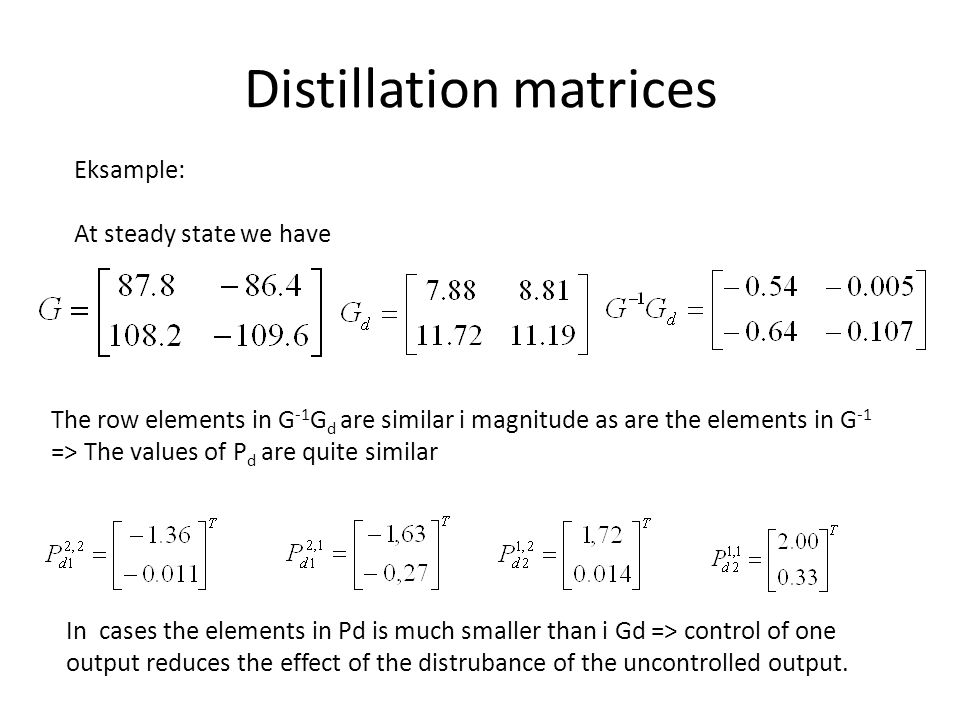 Distillation matrices Eksample: At steady state we have The row elements in G -1 G d are similar i magnitude as are the elements in G -1 => The values of P d are quite similar In cases the elements in Pd is much smaller than i Gd => control of one output reduces the effect of the distrubance of the uncontrolled output.