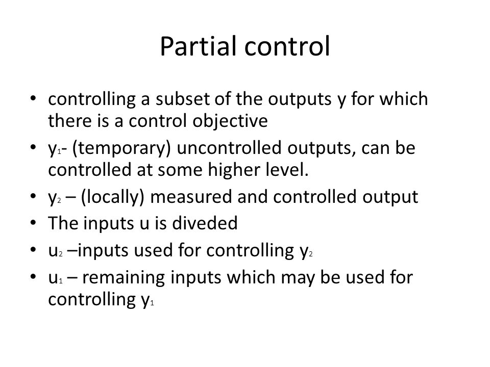 Partial control controlling a subset of the outputs y for which there is a control objective y 1 - (temporary) uncontrolled outputs, can be controlled at some higher level.