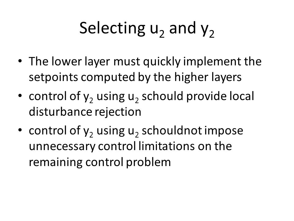 Selecting u 2 and y 2 The lower layer must quickly implement the setpoints computed by the higher layers control of y 2 using u 2 schould provide local disturbance rejection control of y 2 using u 2 schouldnot impose unnecessary control limitations on the remaining control problem