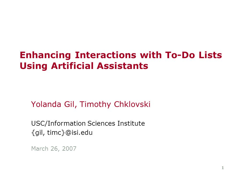 1 Enhancing Interactions with To-Do Lists Using Artificial Assistants Yolanda Gil, Timothy Chklovski USC/Information Sciences Institute {gil, timc}@isi.edu March 26, 2007