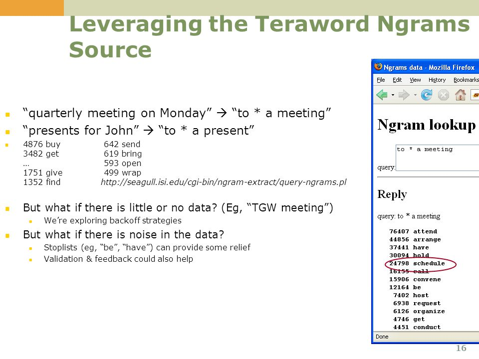 Leveraging the Teraword Ngrams Source quarterly meeting on Monday  to * a meeting presents for John  to * a present 4876 buy 642 send 3482 get 619 bring … 593 open 1751 give 499 wrap 1352 find http://seagull.isi.edu/cgi-bin/ngram-extract/query-ngrams.pl But what if there is little or no data.
